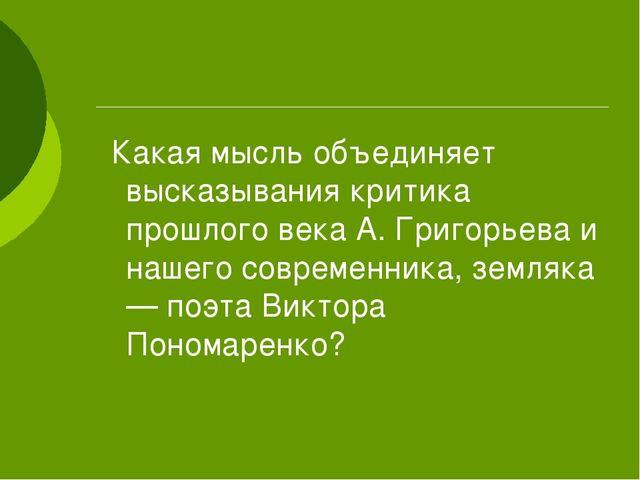 Какая мысль объединяет высказывания критика прошлого века А. Григорьева и на...