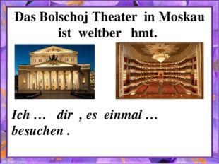 Das Bolschoj Theater in Moskau ist weltberȕhmt. Ich … dir , es einmal … besuc