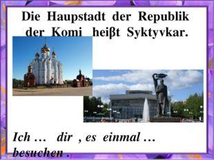 Die Haupstadt der Republik der Komi heiβt Syktyvkar. Ich … dir , es einmal …