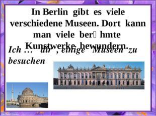 In Berlin gibt es viele verschiedene Museen. Dort kann man viele berȕhmte Kun