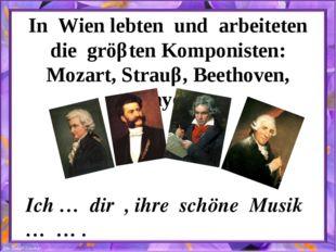 In Wien lebten und arbeiteten die gröβten Komponisten: Mozart, Strauβ, Beetho