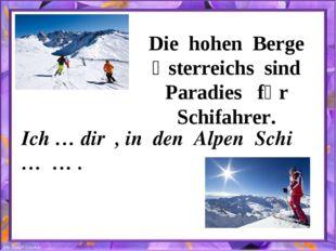 Die hohen Berge Ӧsterreichs sind Paradies fȕr Schifahrer. Ich … dir , in den