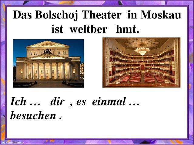 Das Bolschoj Theater in Moskau ist weltberȕhmt. Ich … dir , es einmal … besuc...