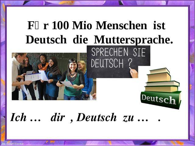 Fȕr 100 Mio Menschen ist Deutsch die Muttersprache. Ich … dir , Deutsch zu … .