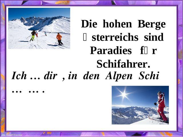 Die hohen Berge Ӧsterreichs sind Paradies fȕr Schifahrer. Ich … dir , in den...