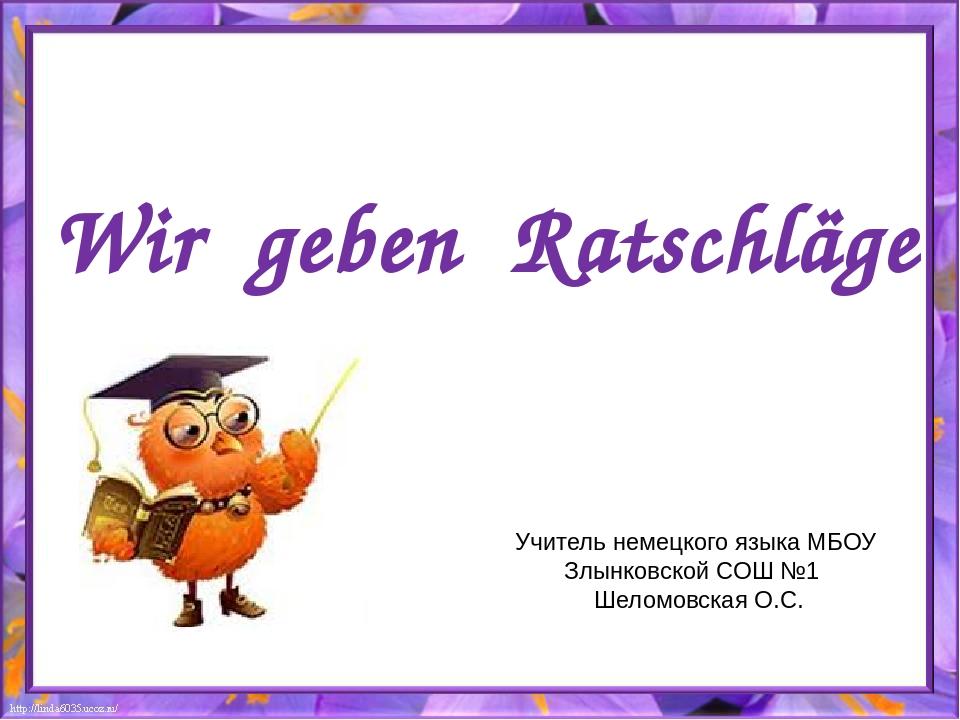 Wir geben Ratschläge Учитель немецкого языка МБОУ Злынковской СОШ №1 Шеломовс...