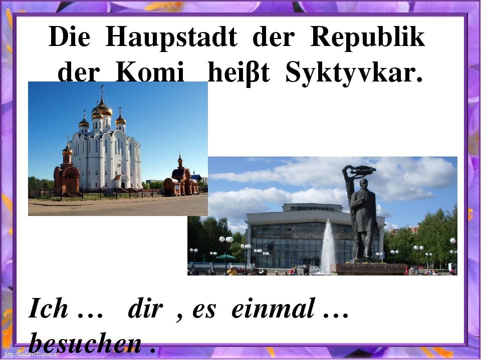 Die Haupstadt der Republik der Komi heiβt Syktyvkar. Ich … dir , es einmal …...