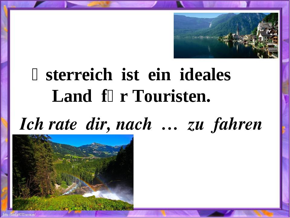 Ӧsterreich ist ein ideales Land fȕr Touristen. Ich rate dir, nach … zu fahren
