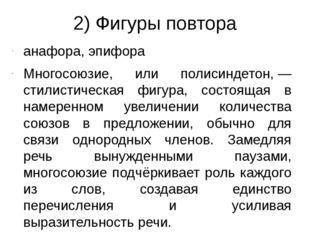 2) Фигуры повтора анафора, эпифора Многосоюзие, или полисиндетон,— стилистич