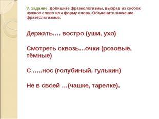 8. Задание. Допишите фразеологизмы, выбрав из скобок нужное слово или форму с