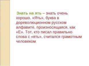 Знать на ять – знать очень хорошо. «Ять», буква в дореволюционном русском ал