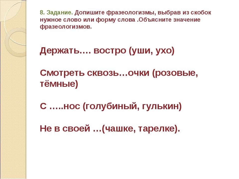 8. Задание. Допишите фразеологизмы, выбрав из скобок нужное слово или форму с...