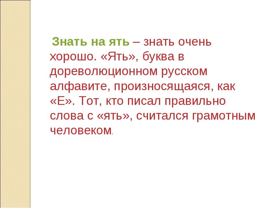Знать на ять – знать очень хорошо. «Ять», буква в дореволюционном русском ал...