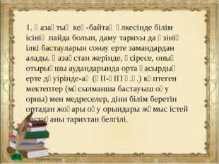 1. Қазақтың кең-байтақ өлкесінде білім ісінің пайда болып, даму тарихы да өзі
