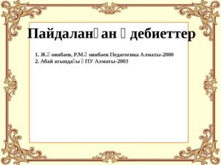 Пайдаланған әдебиеттер 1. Ж.Қоянбаев, Р.М.Қоянбаев Педагогика Алматы-2000 2.