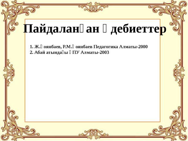 Пайдаланған әдебиеттер 1. Ж.Қоянбаев, Р.М.Қоянбаев Педагогика Алматы-2000 2....