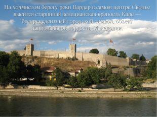 На холмистом берегу реки Вардар в самом центре Скопье высится старинная венец