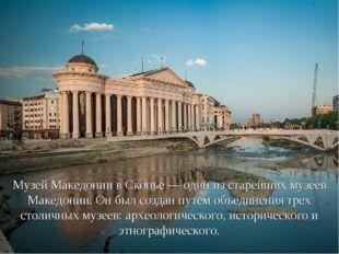 Музей Македонии в Скопье — один из старейших музеев Македонии. Он был создан