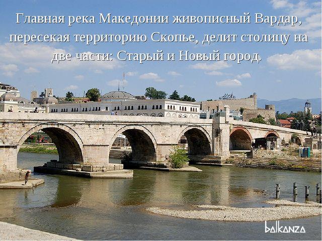 Главная река Македонии живописный Вардар, пересекая территорию Скопье, делит...