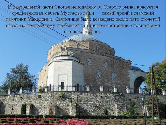 В центральной части Скопье неподалеку от Старого рынка красуется средневекова...