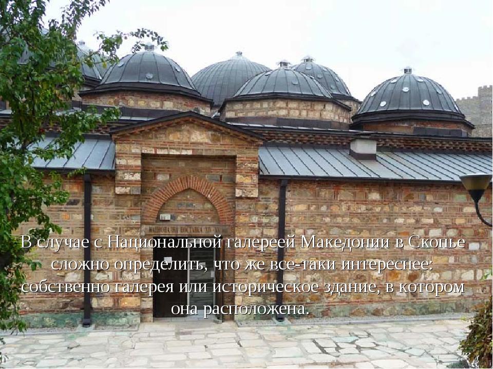 В случае с Национальной галереей Македонии в Скопье сложно определить, что же...