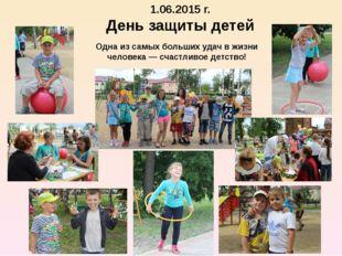 1.06.2015 г. День защиты детей Одна из самых больших удач в жизни человека —