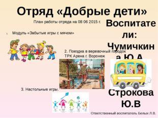 Воспитатели: Чумичкина Ю.А. Белых Л.В Строкова Ю.В Отряд «Добрые дети» План р