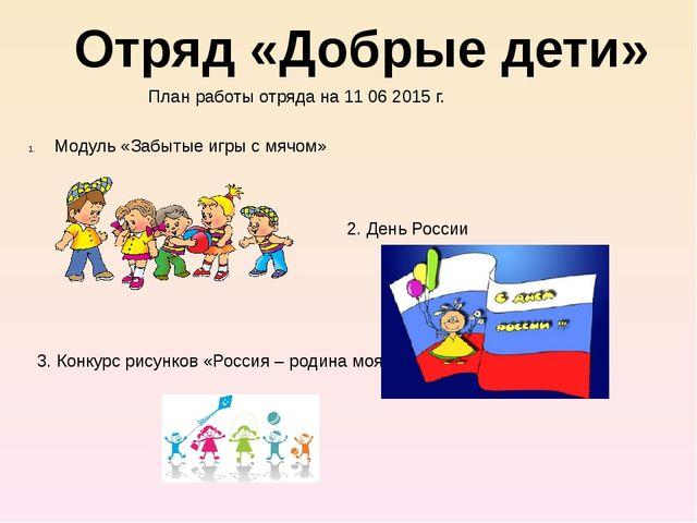 Отряд «Добрые дети» План работы отряда на 11 06 2015 г. Модуль «Забытые игры...