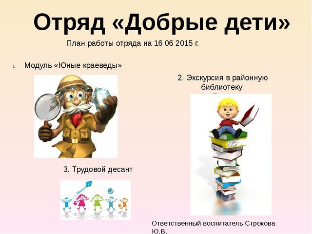 Отряд «Добрые дети» План работы отряда на 16 06 2015 г. Модуль «Юные краевед...