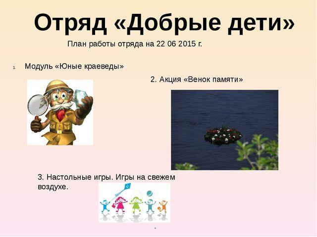 Отряд «Добрые дети» План работы отряда на 22 06 2015 г. Модуль «Юные краевед...