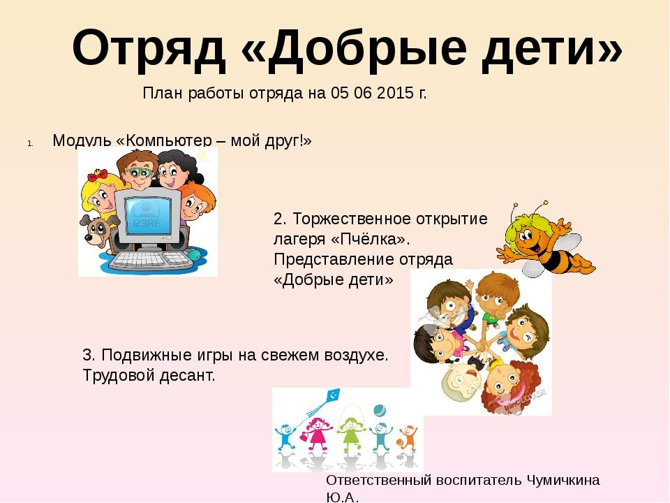 Отряд «Добрые дети» План работы отряда на 05 06 2015 г. Модуль «Компьютер –...