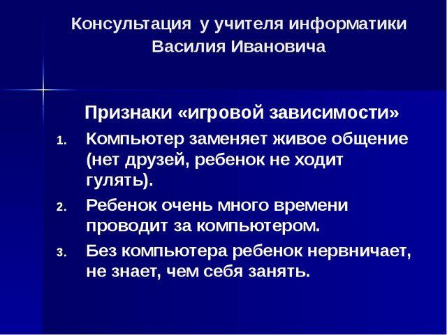 Консультация у учителя информатики Василия Ивановича Признаки «игровой зависи...