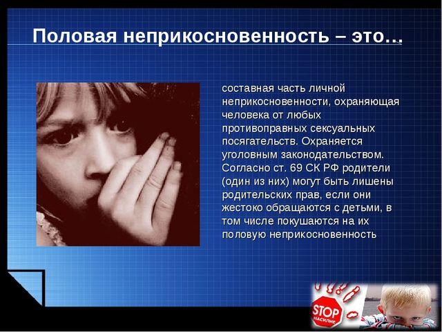 Половая неприкосновенность – это… составная часть личной неприкосновенности,...