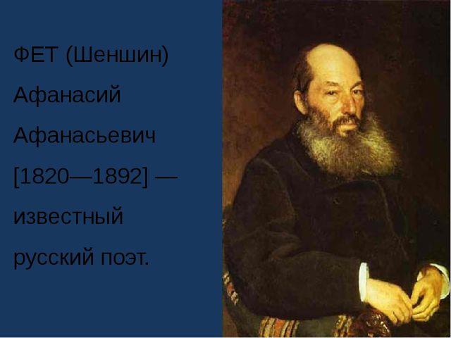 ФЕТ (Шеншин) Афанасий Афанасьевич [1820—1892] — известный русский поэт.