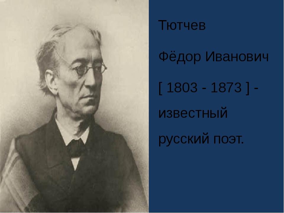 Тютчев Фёдор Иванович [ 1803 - 1873 ] - известный русский поэт.