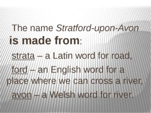 The name Stratford-upon-Avon is made from: strata – a Latin word for road, f
