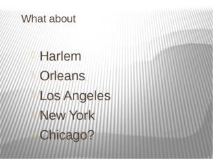 What about Harlem Orleans Los Angeles New York Chicago?