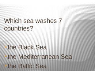 Which sea washes 7 countries? the Black Sea the Mediterranean Sea the Baltic