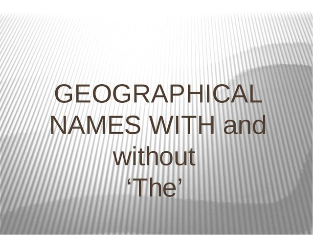 GEOGRAPHICAL NAMES WITH and without 'The'