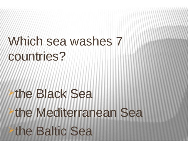 Which sea washes 7 countries? the Black Sea the Mediterranean Sea the Baltic...