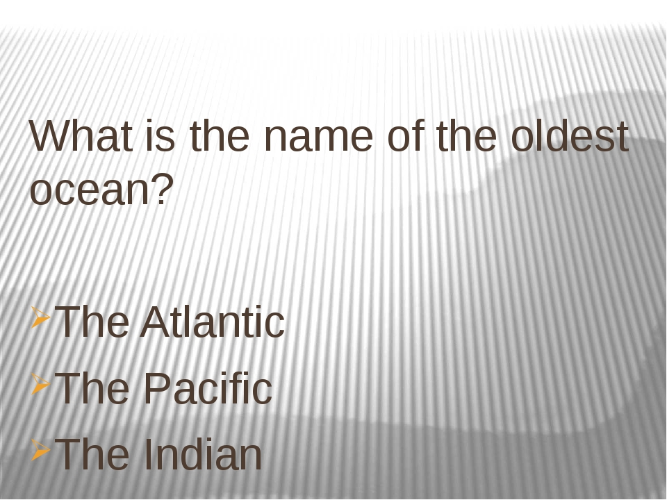 What is the name of the oldest ocean? The Atlantic The Pacific The Indian
