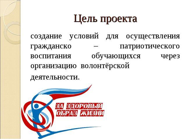 Цель проекта создание условий для осуществления гражданско – патриотического...