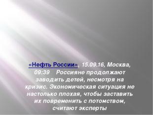 «Нефть России»,15.09.16, Москва, 09:39Россияне продолжают заводить детей