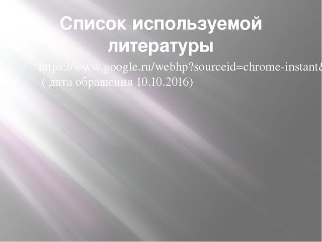 Список используемой литературы https://www.google.ru/webhp?sourceid=chrome-in...
