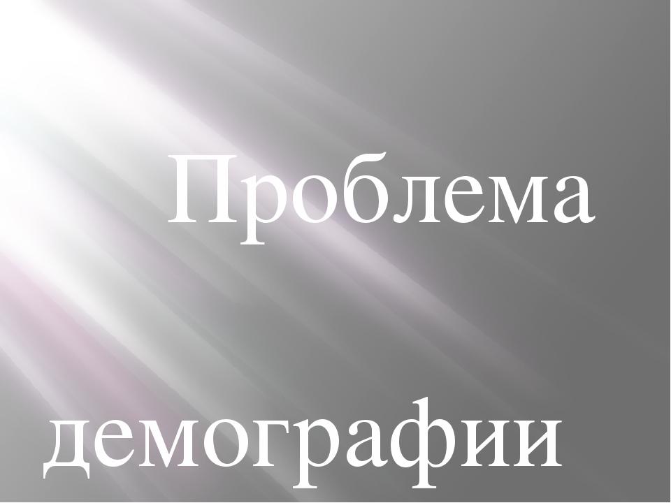 Проблема демографии Выполнила магистрант группы М – 2101 ЭО: Ротозей Н.Н. 20...