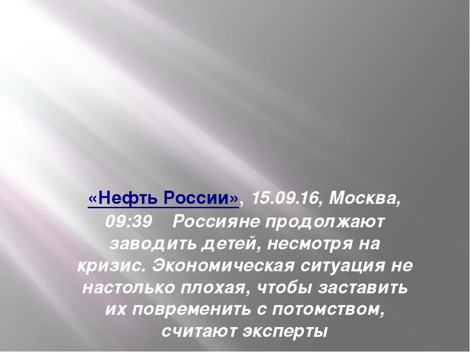 «Нефть России»,15.09.16, Москва, 09:39Россияне продолжают заводить детей...
