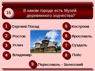 В каком городе есть Музей деревянного зодчества? 15 1 2 6 3 4 8 5 7 9 Сергие