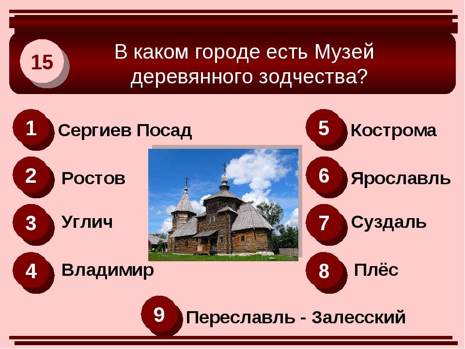 В каком городе есть Музей деревянного зодчества? 15 1 2 6 3 4 8 5 7 9 Сергие...