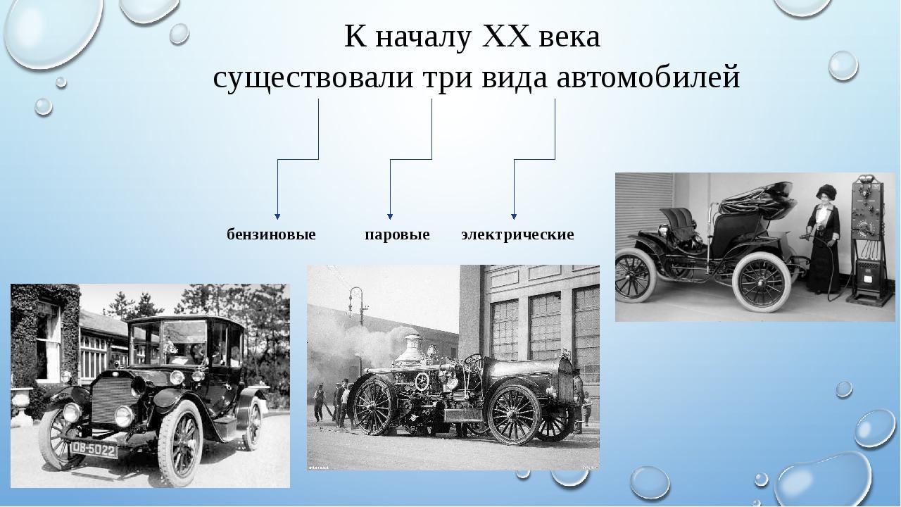 К началу XX века существовали три вида автомобилей бензиновые паровые электри...