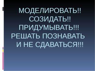 МОДЕЛИРОВАТЬ!! СОЗИДАТЬ!! ПРИДУМЫВАТЬ!!! РЕШАТЬ ПОЗНАВАТЬ И НЕ СДАВАТЬСЯ!!!